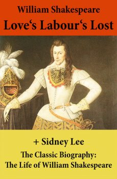 Love's Labour's Lost (The Unabridged Play) + The Classic Biography: The Life of William Shakespeare, William Shakespeare, Sidney Lee