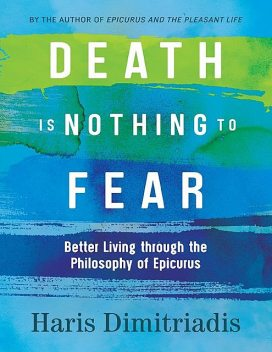 Death is Nothing to Fear – Better Living Through the Philosophy of Epicurus, Haris Dimitriadis