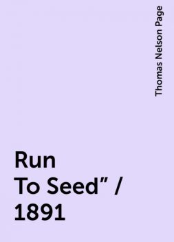 """Run To Seed"""" / 1891, Thomas Nelson Page"""