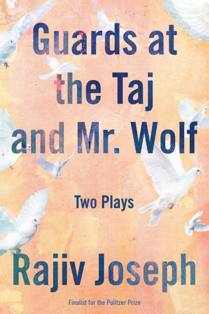 Guards at the Taj and Mr. Wolf, Rajiv Joseph