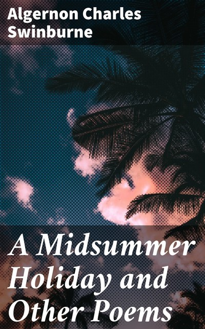 A Midsummer Holiday and Other Poems, Algernon Charles Swinburne