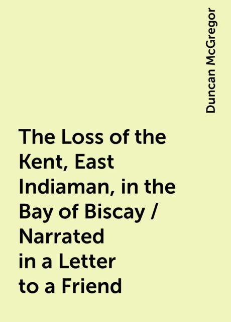 The Loss of the Kent, East Indiaman, in the Bay of Biscay / Narrated in a Letter to a Friend, Duncan McGregor