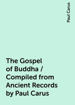 The Gospel of Buddha / Compiled from Ancient Records by Paul Carus, Paul Carus