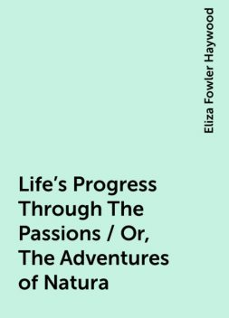 Life's Progress Through The Passions / Or, The Adventures of Natura, Eliza Fowler Haywood