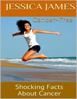 Cancer Free: Shocking Facts About Cancer, Jessica James