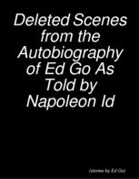 Deleted Scenes from the Autobiography of Ed Go As Told by Napoleon Id, Ed Go