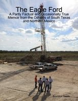 The Eagle Ford: A Partly Factual and Occasionally True Memoir from the Oilfields of South Texas and Northern Mexico, Brandon Seale