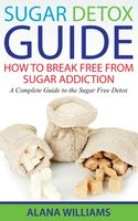 Sugar Detox Guide: How to Break Free From Sugar Addiction, Alana Williams