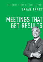 Meetings That Get Results (The Brian Tracy Success Library), Brian Tracy