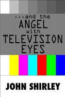 And The Angel With Television Eyes, John Shirley