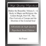 Balder the Beautiful, Volume I. / A Study in Magic and Religion: the Golden Bough, Part VII., The / Fire-Festivals of Europe and the Doctrine of the External Soul, Sir James George Frazer