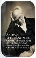 On the Fourfold Root of the Principle of Sufficien and On the Will in Nature, Arthur Schopenhauer