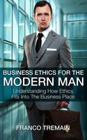 Business Ethics For The Modern Man, Franco Tremain