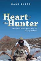 Heart of the Hunter: Stories from Alaska, Africa, Asia, and Places of the Heart, Mark Tuter