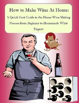How to make wine at home a quick start guide to the home wine making process from beginner to - Make good house wine tips vinter ...