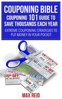 Couponing Bible: Couponing 101 Guide To Save Thousands Each Year, Max Reid