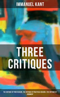 Kant's Three Critiques: The Critique of Pure Reason, The Critique of Practical Reason & The Critique of Judgment, Immanuel Kant