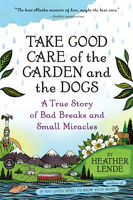 Take Good Care of the Garden and the Dogs, Heather Lende