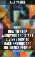 How to Stop Worrying and Start Living & How to Make Friends and Influence People, Dale Carnegie