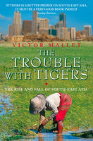 The Trouble With Tigers: The Rise and Fall of South-East Asia, Victor Mallet