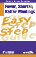 Easy Step by Step Guide to Fewer, Shorter, Better Meetings, Brian Lomas