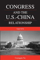 Congress and the U.S.-China Relationship 1949–1979, Guangqiu Xu
