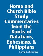 Home and Church Bible Study Commentaries from the Books of Galatians, Ephesians, & Philippians, Larry Alexander