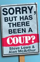 Sorry, But Has There Been a Coup: and other great unanswered questions of the Cameron era, Alan McArthur, Steve Lowe
