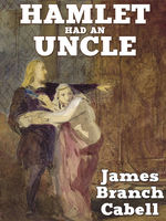 Hamlet Had an Uncle: A Comedy of Honor, James Branch Cabell