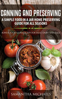 Canning and Preserving: A Simple Food In A Jar Home Preserving Guide for All Seasons : Bonus: Food Storage Tips for Meat, Dairy and Eggs, Samantha Michaels
