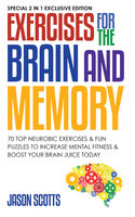 Exercises for the Brain and Memory : 70 Neurobic Exercises & FUN Puzzles to Increase Mental Fitness & Boost Your Brain Juice Today, Jason Scotts