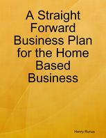 A Straight Forward Business Plan for the Home Based Business, Henry Runus