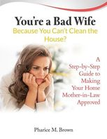 You're a Bad Wife Because You Can't Clean the House? A Step-by-Step Guide to Making Your Home Mother-in-Law Approved, Pharice M.Brown