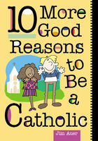 10 More Good Reasons to Be a Catholic, Jim Auer