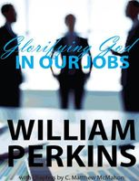 Glorifying God In Our Jobs, C.Matthew McMahon, William Perkins