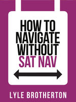 How To Navigate Without Sat Nav (Collins Shorts, Book 10), Lyle Brotherton