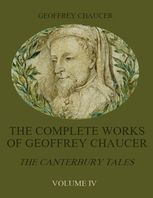 The Complete Works of Geoffrey Chaucer : The Canterbury Tales, Volume IV (Illustrated), Geoffrey Chaucer