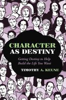 Character As Destiny: Getting Destiny to Help Build the Life You Want, Timothy A.Keune
