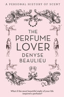 The Perfume Lover: A Personal Story of Scent, Denyse Beaulieu