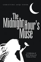 The Midnight Hour's Muse: A Collection of Short Stories and Poems In Prose, Christine Anqi Dong