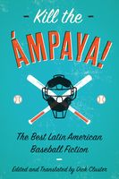 Kill the Ámpaya! The Best Latin American Baseball Fiction, Edited by, Translated by Dick Cluster