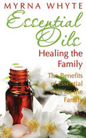 Essential Oils: Healing the Family, Myrna Whyte