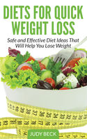 Diets for Quick Weight Loss: Safe and Effective Diet Ideas That Will Help You Lose Weight, Judy Beck