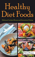 Healthy Diet Foods: Delicious Crockpot Recipes and Intermittent Fasting, Amanda Hernandez, Betty Morgan