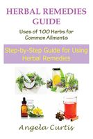 Herbal Remedies Guide: Uses of 100 Herbs for Common Ailments, Angela Curtis