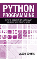 Python Programming : How to Code Python Fast In Just 24 Hours With 7 Simple Steps, Jason Scotts