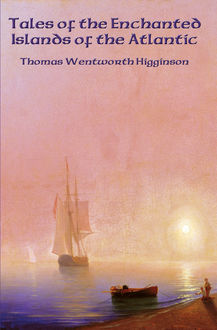 Tales of the Enchanted Islands of the Atlantic, Thomas Wentworth Higginson