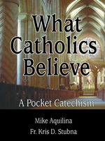 What Catholics Believe, Fr.Kris D.Stubna, Mike Aquilina
