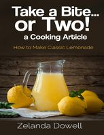 Take a Bite…or Two! a Cooking Article: How to Make Classic Lemonade, Zelanda Dowell