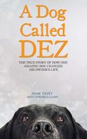 A Dog Called Dez – The Story of how one Amazing Dog Changed his Owner's Life, John Tovey, Veronica Clark